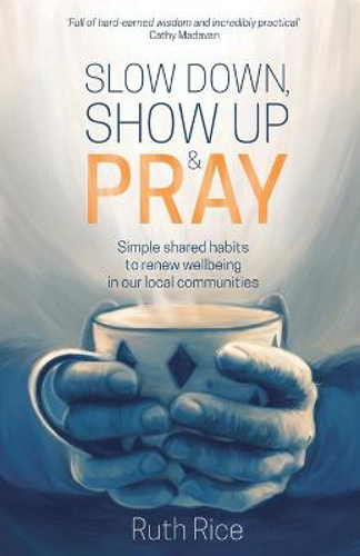 Picture of Slow Down, Show up and Pray: Simple Shared Habits to Renew Wellbeing in Our Local Communities